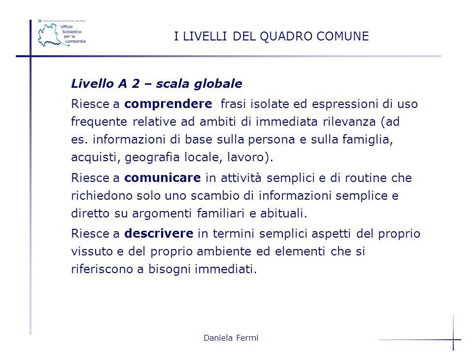 Daniela Fermi Livello A 2 – scala globale Riesce a comprendere frasi isolate ed espressioni di uso frequente relative ad ambiti di immediata rilevanza