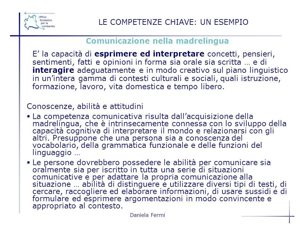 Daniela Fermi LE COMPETENZE CHIAVE: UN ESEMPIO Comunicazione nella madrelingua E la capacità di esprimere ed interpretare concetti, pensieri, sentimen