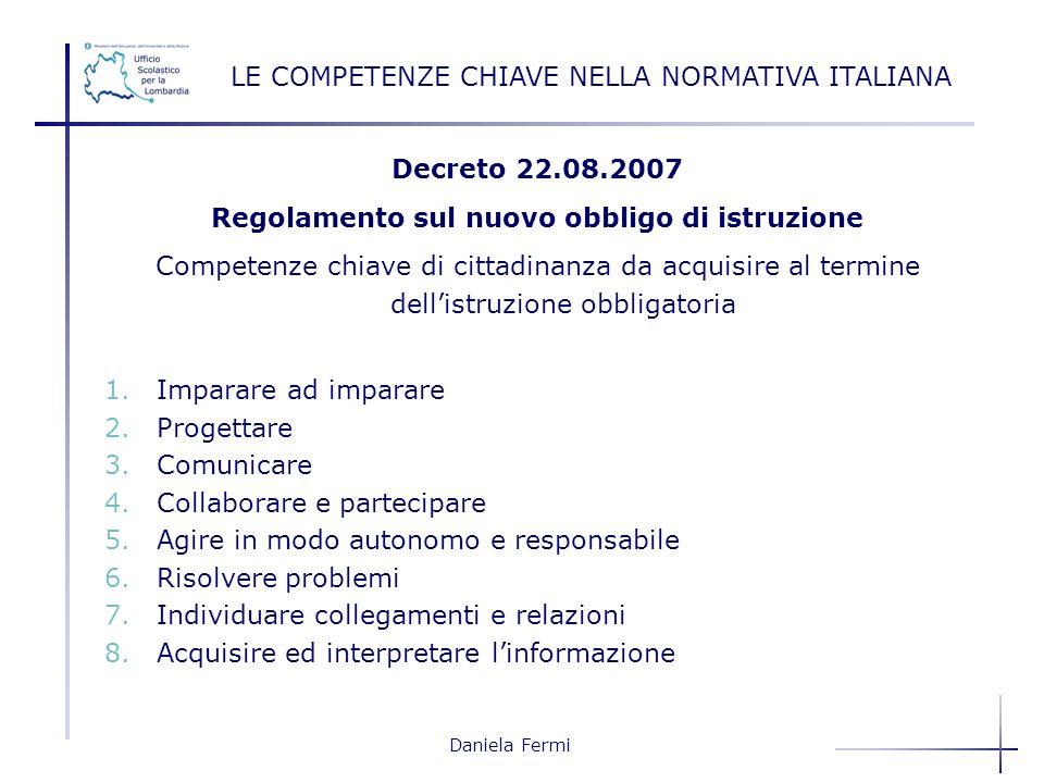 Daniela Fermi Decreto 22.08.2007 Regolamento sul nuovo obbligo di istruzione Competenze chiave di cittadinanza da acquisire al termine dellistruzione
