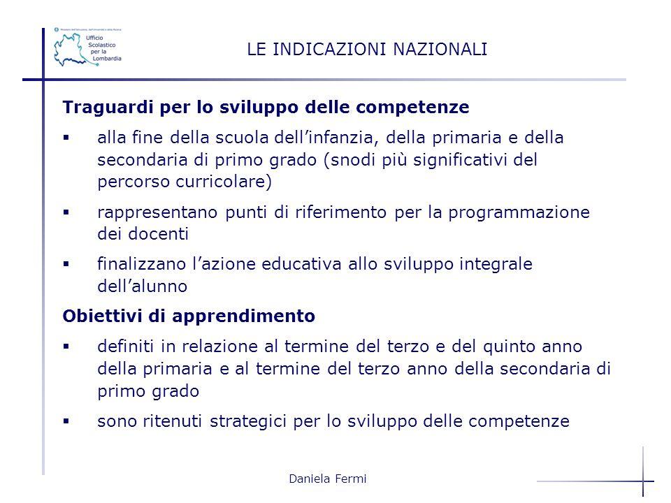 Daniela Fermi LE INDICAZIONI NAZIONALI Traguardi per lo sviluppo delle competenze alla fine della scuola dellinfanzia, della primaria e della secondar