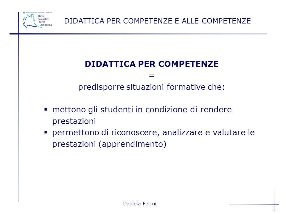Daniela Fermi DIDATTICA PER COMPETENZE = predisporre situazioni formative che: mettono gli studenti in condizione di rendere prestazioni permettono di