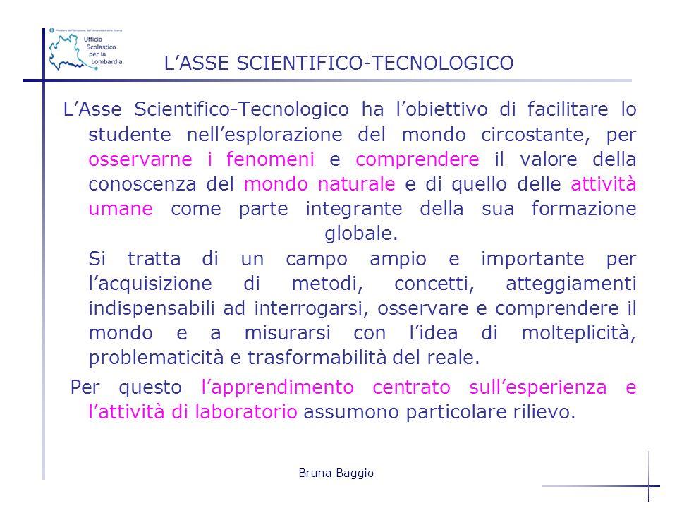 Bruna Baggio LASSE SCIENTIFICO-TECNOLOGICO LAsse Scientifico-Tecnologico ha lobiettivo di facilitare lo studente nellesplorazione del mondo circostant