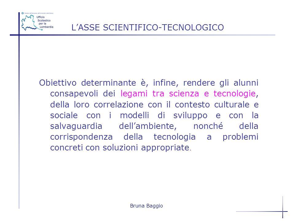 Bruna Baggio LASSE SCIENTIFICO-TECNOLOGICO Obiettivo determinante è, infine, rendere gli alunni consapevoli dei legami tra scienza e tecnologie, della