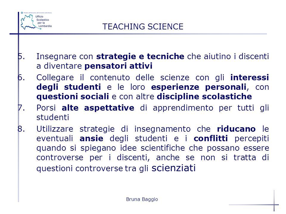 Bruna Baggio TEACHING SCIENCE 5.Insegnare con strategie e tecniche che aiutino i discenti a diventare pensatori attivi 6.Collegare il contenuto delle
