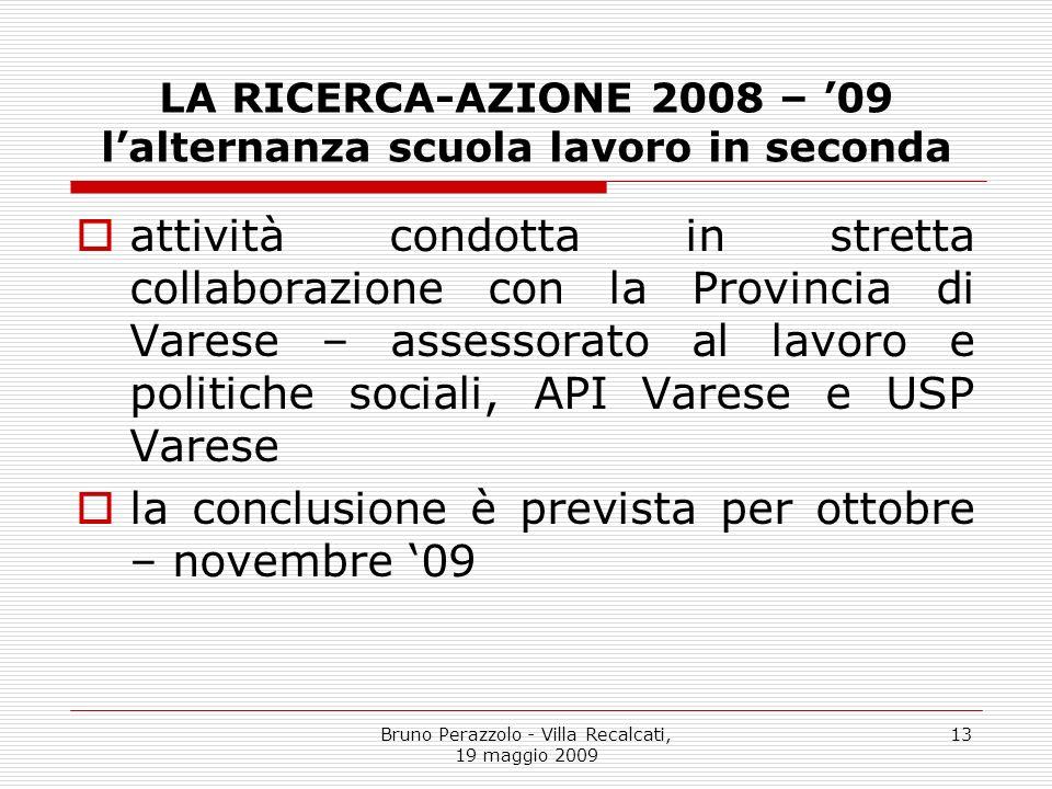 Bruno Perazzolo - Villa Recalcati, 19 maggio 2009 13 LA RICERCA-AZIONE 2008 – 09 lalternanza scuola lavoro in seconda attività condotta in stretta col