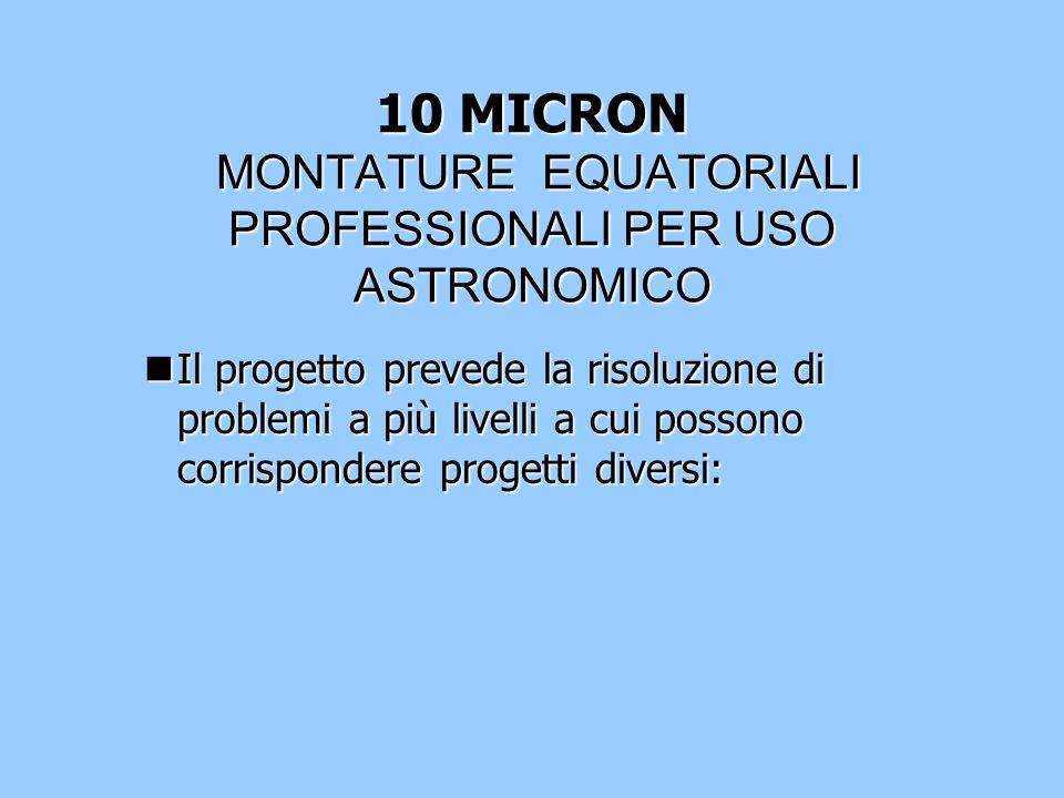 10 MICRON MONTATURE EQUATORIALI PROFESSIONALI PER USO ASTRONOMICO nIl progetto prevede la risoluzione di problemi a più livelli a cui possono corrispo