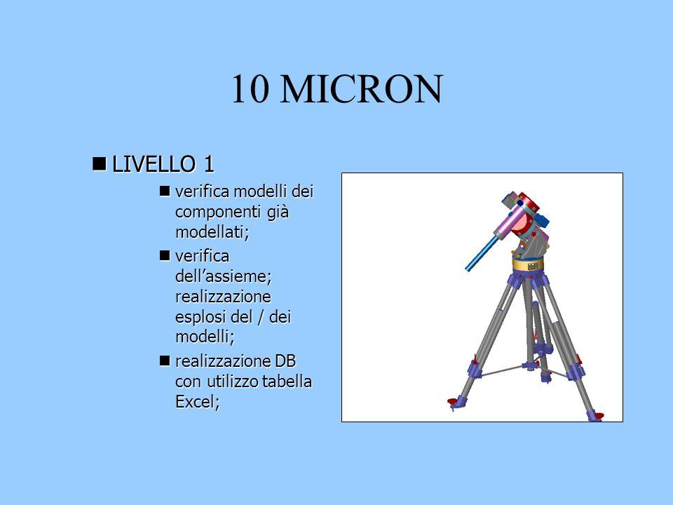10 MICRON nLIVELLO 1 nverifica modelli dei componenti già modellati; nverifica dellassieme; realizzazione esplosi del / dei modelli; nrealizzazione DB con utilizzo tabella Excel;