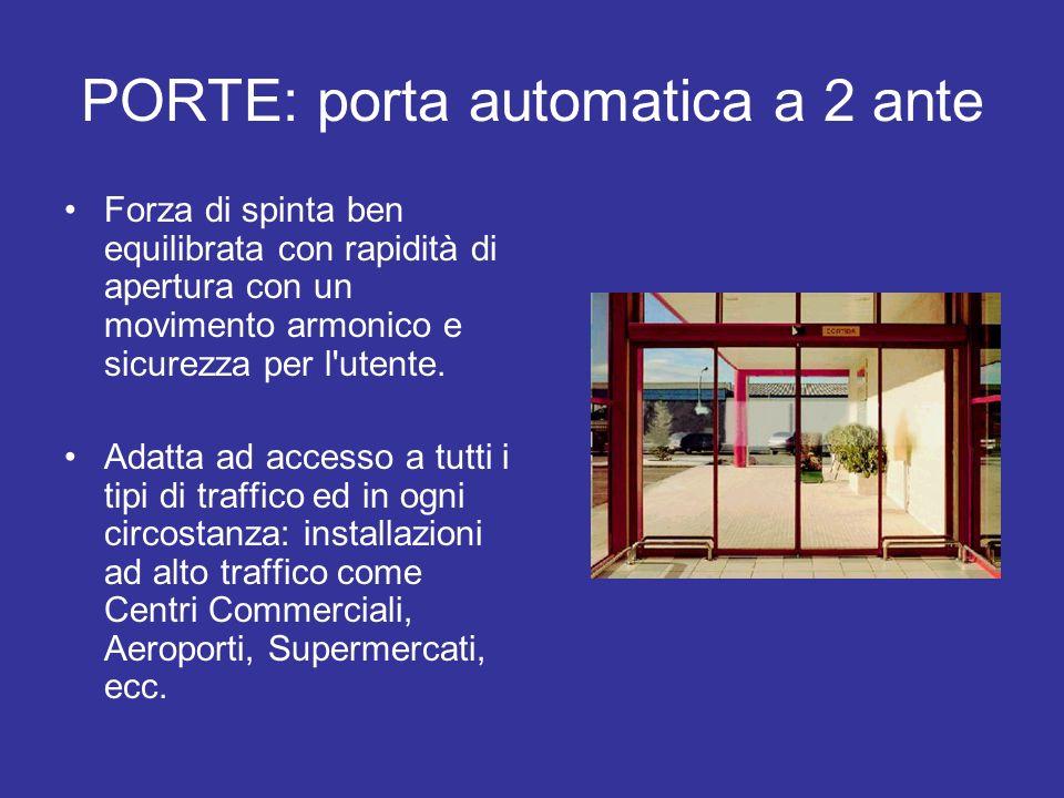 PORTE: porta automatica a 2 ante Forza di spinta ben equilibrata con rapidità di apertura con un movimento armonico e sicurezza per l'utente. Adatta a