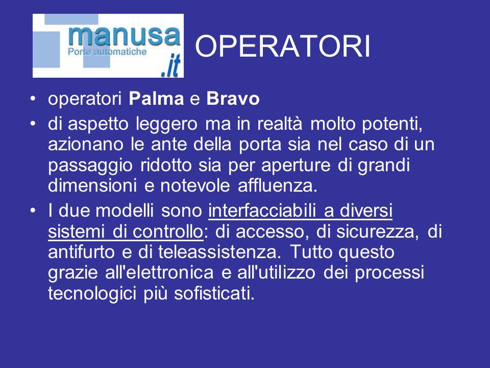 OPERATORI operatori Palma e Bravo di aspetto leggero ma in realtà molto potenti, azionano le ante della porta sia nel caso di un passaggio ridotto sia