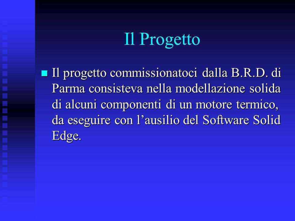 Il Progetto Il progetto commissionatoci dalla B.R.D. di Parma consisteva nella modellazione solida di alcuni componenti di un motore termico, da esegu