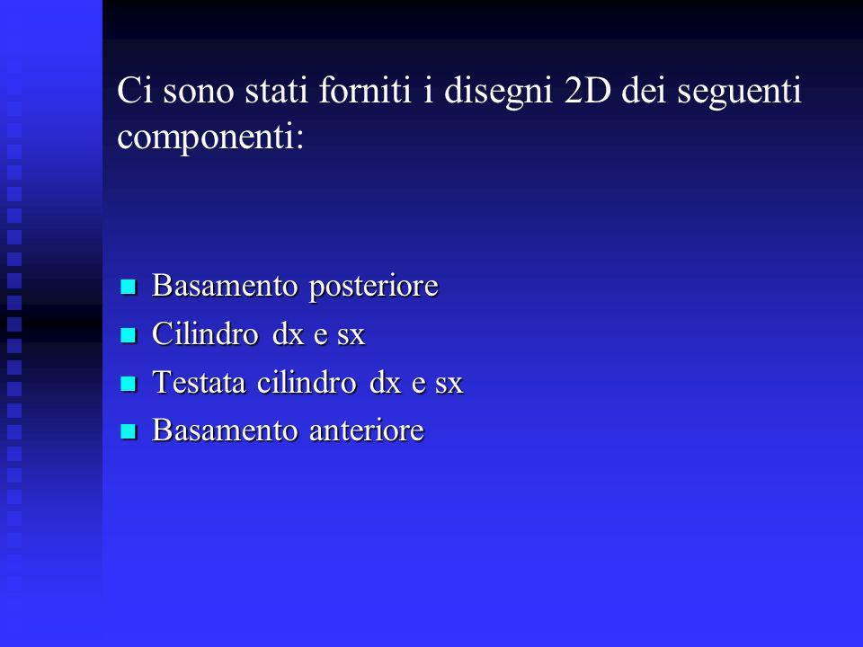 Ci sono stati forniti i disegni 2D dei seguenti componenti: Basamento posteriore Basamento posteriore Cilindro dx e sx Cilindro dx e sx Testata cilind