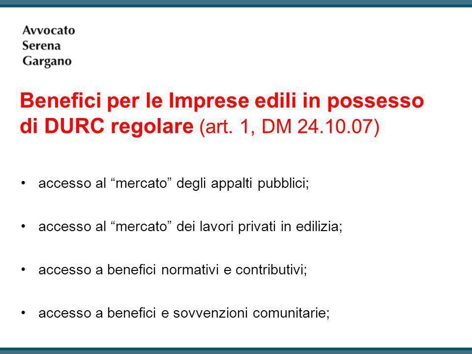 Benefici per le Imprese edili in possesso di DURC regolare (art. 1, DM 24.10.07) accesso al mercato degli appalti pubblici; accesso al mercato dei lav