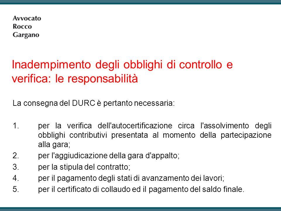 La consegna del DURC è pertanto necessaria: 1.per la verifica dell autocertificazione circa l assolvimento degli obblighi contributivi presentata al momento della partecipazione alla gara; 2.per l aggiudicazione della gara d appalto; 3.per la stipula del contratto; 4.per il pagamento degli stati di avanzamento dei lavori; 5.per il certificato di collaudo ed il pagamento del saldo finale.