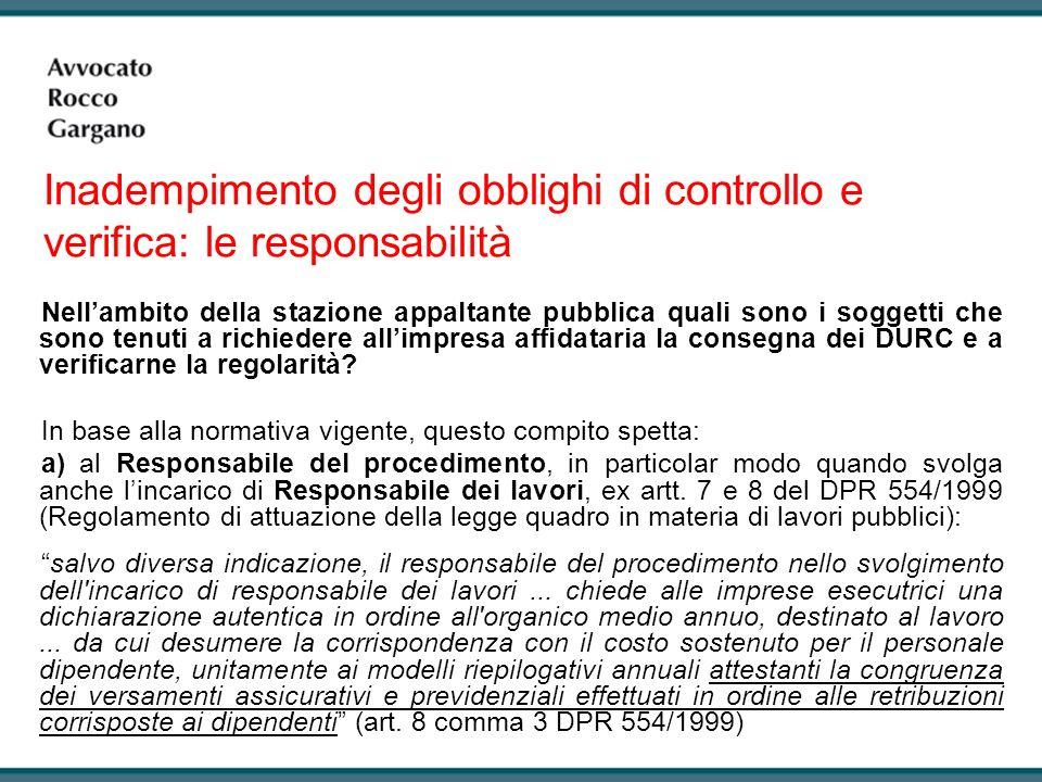 Inadempimento degli obblighi di controllo e verifica: le responsabilità Nellambito della stazione appaltante pubblica quali sono i soggetti che sono tenuti a richiedere allimpresa affidataria la consegna dei DURC e a verificarne la regolarità.