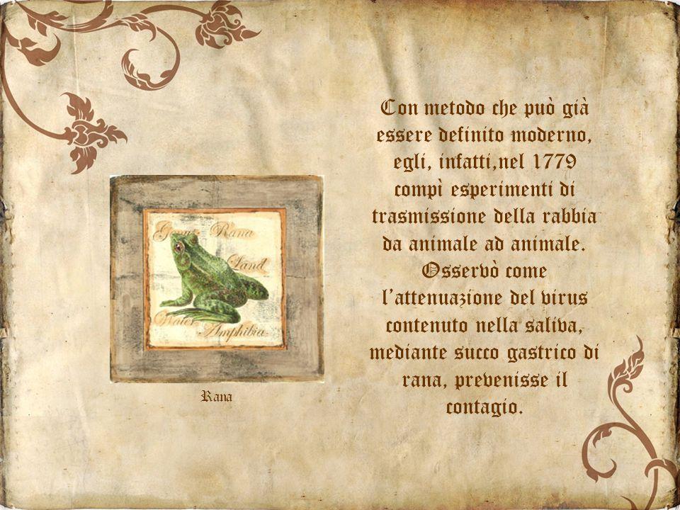 Con metodo che può già essere definito moderno, egli, infatti,nel 1779 compì esperimenti di trasmissione della rabbia da animale ad animale.