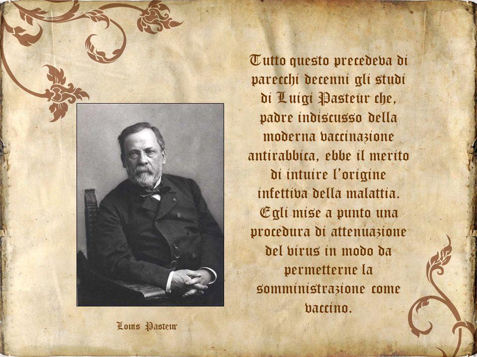 Tutto questo precedeva di parecchi decenni gli studi di Luigi Pasteur che, padre indiscusso della moderna vaccinazione antirabbica, ebbe il merito di intuire lorigine infettiva della malattia.