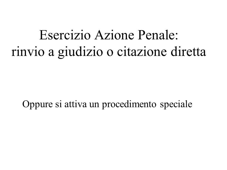 Esercizio Azione Penale: rinvio a giudizio o citazione diretta Oppure si attiva un procedimento speciale