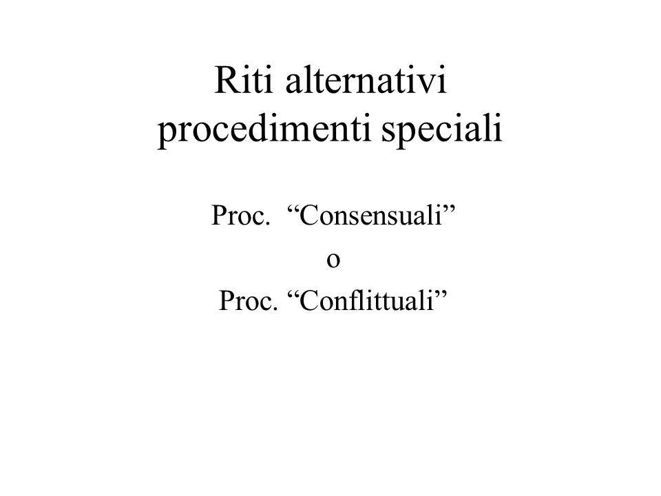 Riti alternativi procedimenti speciali Proc. Consensuali o Proc. Conflittuali