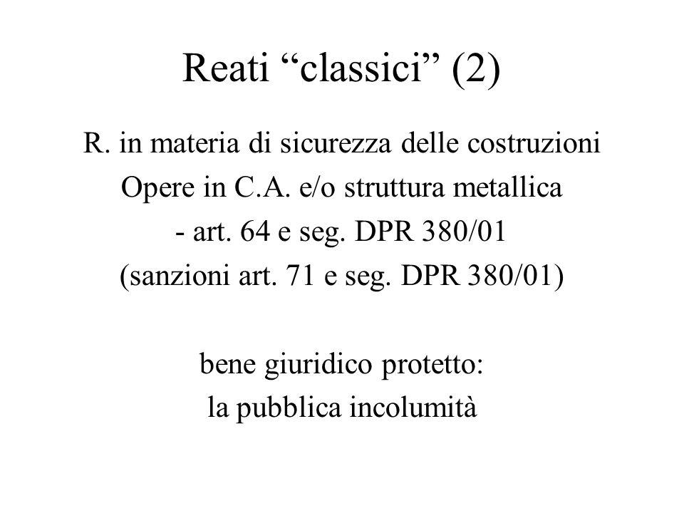 Reati classici (2) R. in materia di sicurezza delle costruzioni Opere in C.A. e/o struttura metallica - art. 64 e seg. DPR 380/01 (sanzioni art. 71 e
