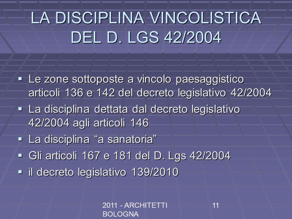 2011 - ARCHITETTI BOLOGNA 11 LA DISCIPLINA VINCOLISTICA DEL D. LGS 42/2004 Le zone sottoposte a vincolo paesaggistico articoli 136 e 142 del decreto l
