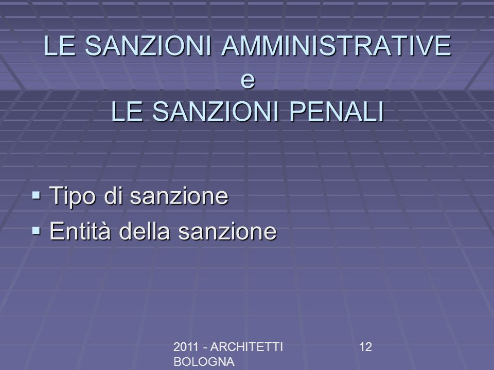 2011 - ARCHITETTI BOLOGNA 12 LE SANZIONI AMMINISTRATIVE e LE SANZIONI PENALI Tipo di sanzione Tipo di sanzione Entità della sanzione Entità della sanz