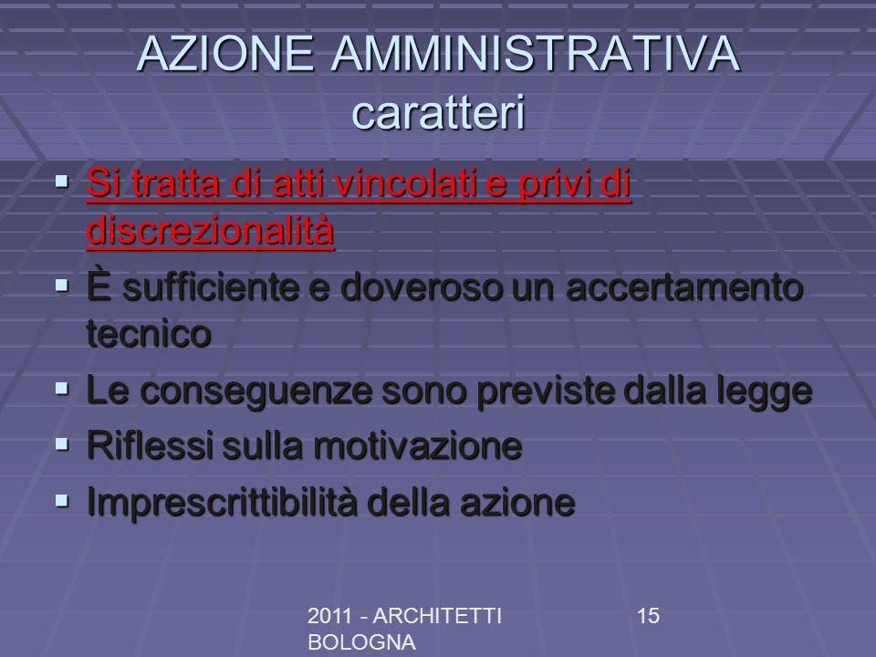 2011 - ARCHITETTI BOLOGNA 15 AZIONE AMMINISTRATIVA caratteri Si tratta di atti vincolati e privi di discrezionalità Si tratta di atti vincolati e priv