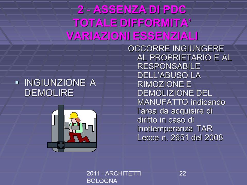 2011 - ARCHITETTI BOLOGNA 22 2 - ASSENZA DI PDC TOTALE DIFFORMITA VARIAZIONI ESSENZIALI INGIUNZIONE A DEMOLIRE INGIUNZIONE A DEMOLIRE OCCORRE INGIUNGERE AL PROPRIETARIO E AL RESPONSABILE DELLABUSO LA RIMOZIONE E DEMOLIZIONE DEL MANUFATTO indicando larea da acquisire di diritto in caso di inottemperanza TAR Lecce n.