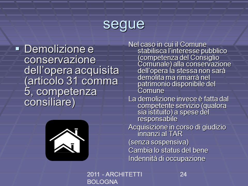 2011 - ARCHITETTI BOLOGNA 24 segue Demolizione e conservazione dellopera acquisita (articolo 31 comma 5, competenza consiliare) Demolizione e conserva