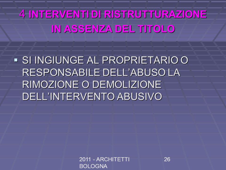 2011 - ARCHITETTI BOLOGNA 26 4 INTERVENTI DI RISTRUTTURAZIONE IN ASSENZA DEL TITOLO SI INGIUNGE AL PROPRIETARIO O RESPONSABILE DELLABUSO LA RIMOZIONE O DEMOLIZIONE DELLINTERVENTO ABUSIVO SI INGIUNGE AL PROPRIETARIO O RESPONSABILE DELLABUSO LA RIMOZIONE O DEMOLIZIONE DELLINTERVENTO ABUSIVO