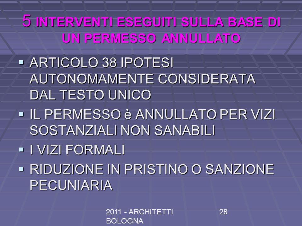 2011 - ARCHITETTI BOLOGNA 28 5 INTERVENTI ESEGUITI SULLA BASE DI UN PERMESSO ANNULLATO ARTICOLO 38 IPOTESI AUTONOMAMENTE CONSIDERATA DAL TESTO UNICO ARTICOLO 38 IPOTESI AUTONOMAMENTE CONSIDERATA DAL TESTO UNICO IL PERMESSO è ANNULLATO PER VIZI SOSTANZIALI NON SANABILI IL PERMESSO è ANNULLATO PER VIZI SOSTANZIALI NON SANABILI I VIZI FORMALI I VIZI FORMALI RIDUZIONE IN PRISTINO O SANZIONE PECUNIARIA RIDUZIONE IN PRISTINO O SANZIONE PECUNIARIA