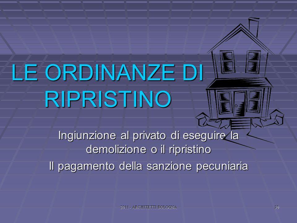 2011 - ARCHITETTI BOLOGNA30 LE ORDINANZE DI RIPRISTINO Ingiunzione al privato di eseguire la demolizione o il ripristino Il pagamento della sanzione pecuniaria