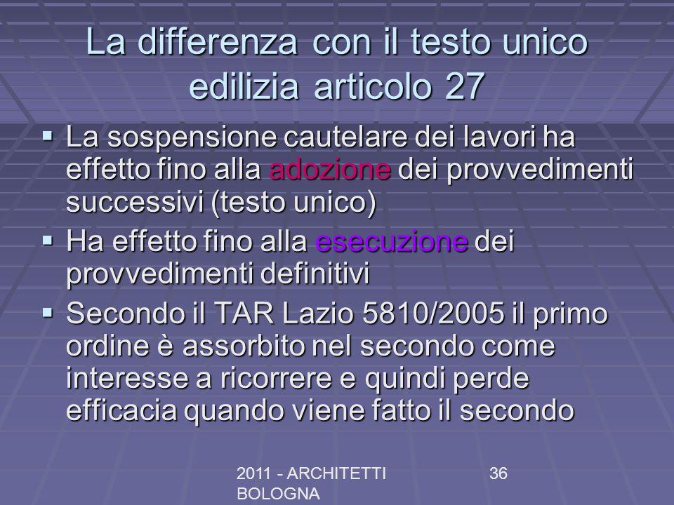 2011 - ARCHITETTI BOLOGNA 36 La differenza con il testo unico edilizia articolo 27 La sospensione cautelare dei lavori ha effetto fino alla adozione d