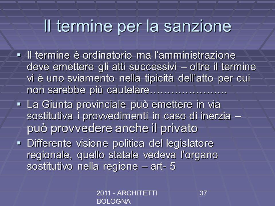 2011 - ARCHITETTI BOLOGNA 37 Il termine per la sanzione Il termine è ordinatorio ma lamministrazione deve emettere gli atti successivi – oltre il term