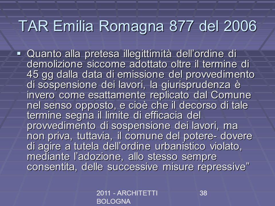 2011 - ARCHITETTI BOLOGNA 38 TAR Emilia Romagna 877 del 2006 Quanto alla pretesa illegittimità dellordine di demolizione siccome adottato oltre il termine di 45 gg dalla data di emissione del provvedimento di sospensione dei lavori, la giurisprudenza è invero come esattamente replicato dal Comune nel senso opposto, e cioè che il decorso di tale termine segna il limite di efficacia del provvedimento di sospensione dei lavori, ma non priva, tuttavia, il comune del potere- dovere di agire a tutela dellordine urbanistico violato, mediante ladozione, allo stesso sempre consentita, delle successive misure repressive Quanto alla pretesa illegittimità dellordine di demolizione siccome adottato oltre il termine di 45 gg dalla data di emissione del provvedimento di sospensione dei lavori, la giurisprudenza è invero come esattamente replicato dal Comune nel senso opposto, e cioè che il decorso di tale termine segna il limite di efficacia del provvedimento di sospensione dei lavori, ma non priva, tuttavia, il comune del potere- dovere di agire a tutela dellordine urbanistico violato, mediante ladozione, allo stesso sempre consentita, delle successive misure repressive