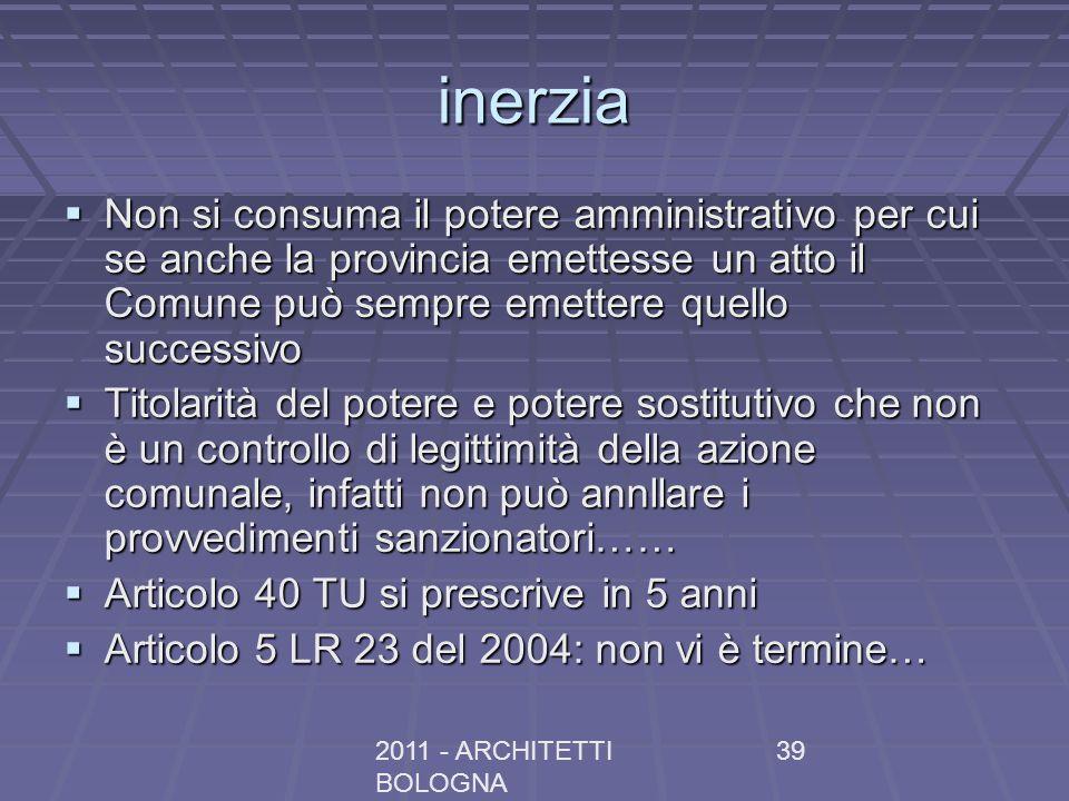 2011 - ARCHITETTI BOLOGNA 39 inerzia Non si consuma il potere amministrativo per cui se anche la provincia emettesse un atto il Comune può sempre emet