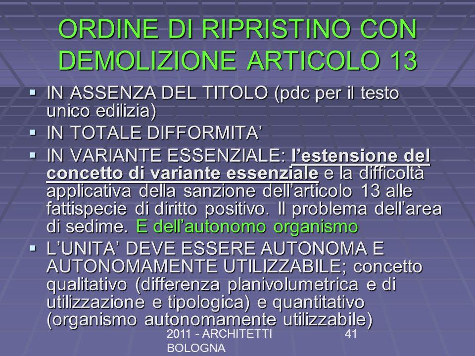 2011 - ARCHITETTI BOLOGNA 41 ORDINE DI RIPRISTINO CON DEMOLIZIONE ARTICOLO 13 IN ASSENZA DEL TITOLO (pdc per il testo unico edilizia) IN ASSENZA DEL TITOLO (pdc per il testo unico edilizia) IN TOTALE DIFFORMITA IN TOTALE DIFFORMITA IN VARIANTE ESSENZIALE: lestensione del concetto di variante essenziale e la difficoltà applicativa della sanzione dellarticolo 13 alle fattispecie di diritto positivo.
