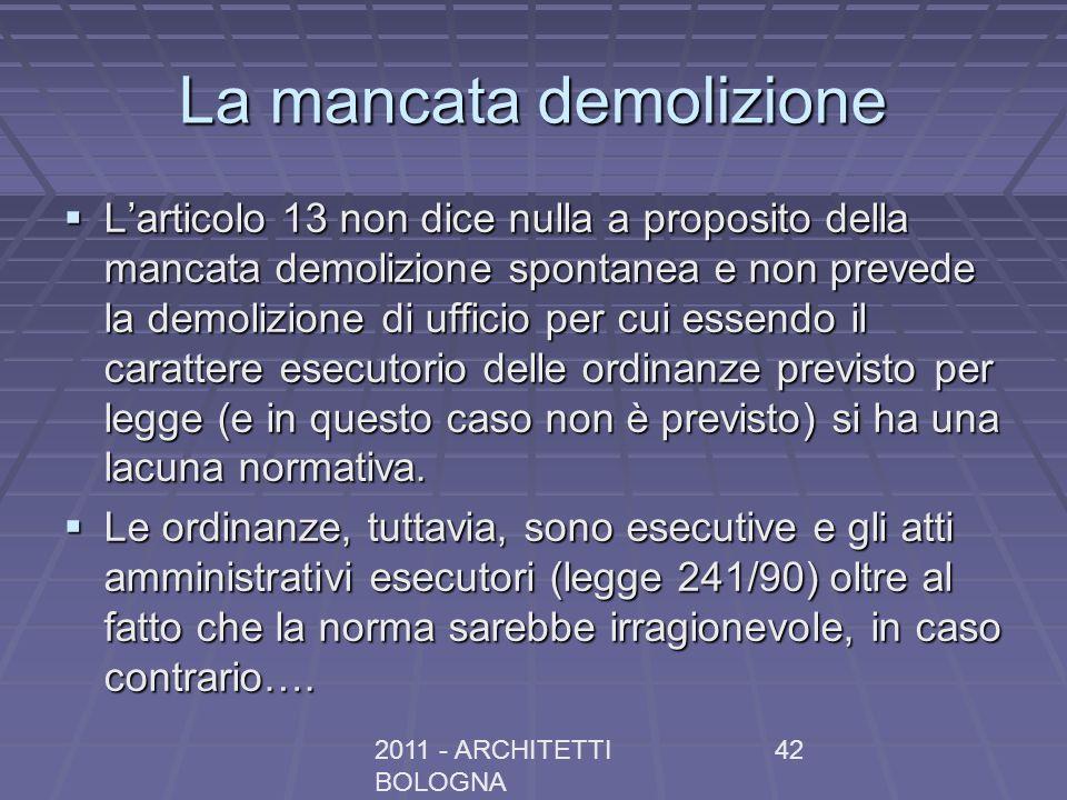 2011 - ARCHITETTI BOLOGNA 42 La mancata demolizione Larticolo 13 non dice nulla a proposito della mancata demolizione spontanea e non prevede la demol