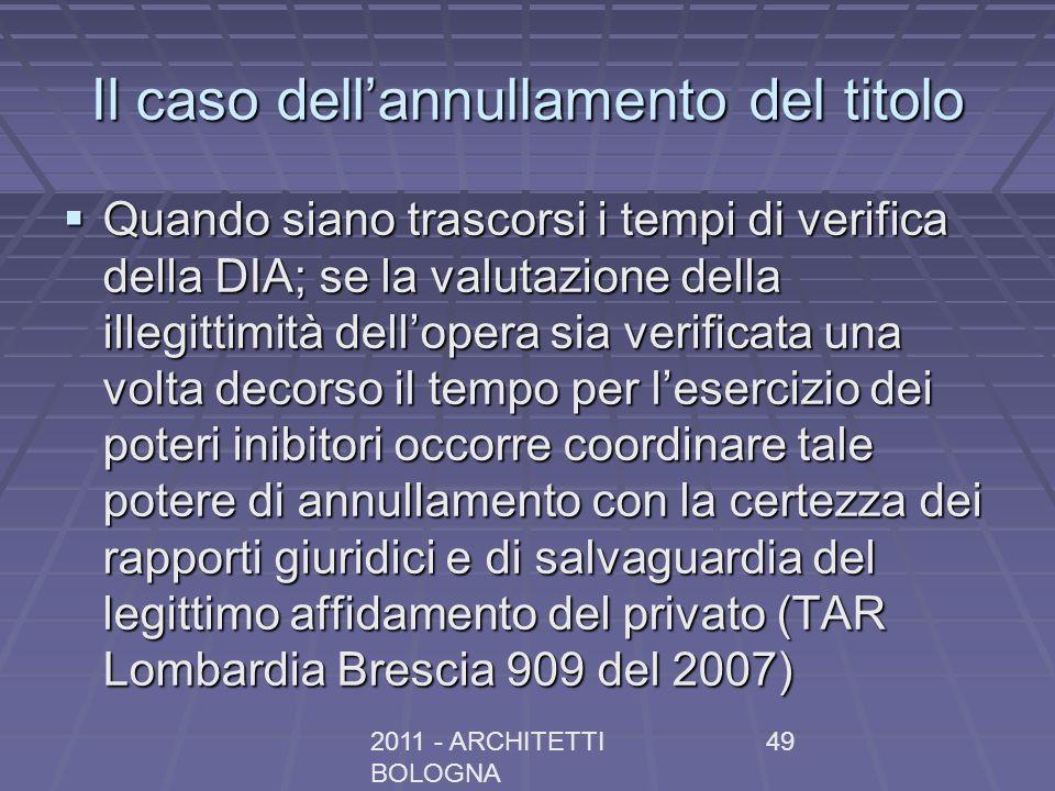 2011 - ARCHITETTI BOLOGNA 49 Il caso dellannullamento del titolo Quando siano trascorsi i tempi di verifica della DIA; se la valutazione della illegit