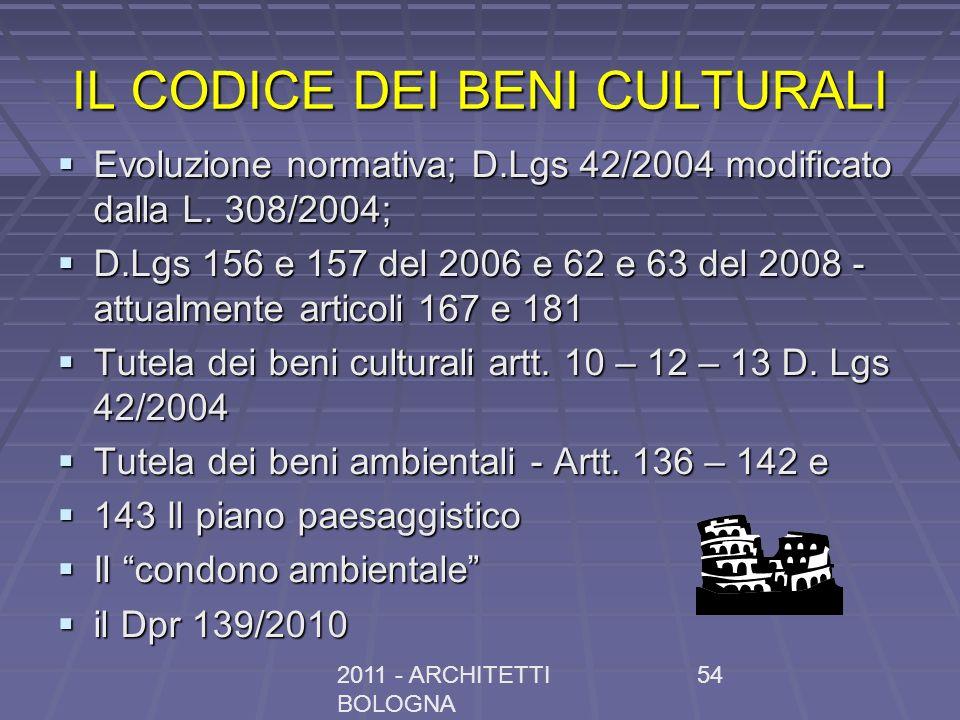 2011 - ARCHITETTI BOLOGNA 54 IL CODICE DEI BENI CULTURALI Evoluzione normativa; D.Lgs 42/2004 modificato dalla L. 308/2004; Evoluzione normativa; D.Lg