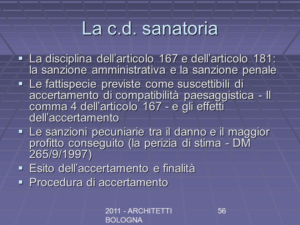 2011 - ARCHITETTI BOLOGNA 56 La c.d. sanatoria La disciplina dellarticolo 167 e dellarticolo 181: la sanzione amministrativa e la sanzione penale La d