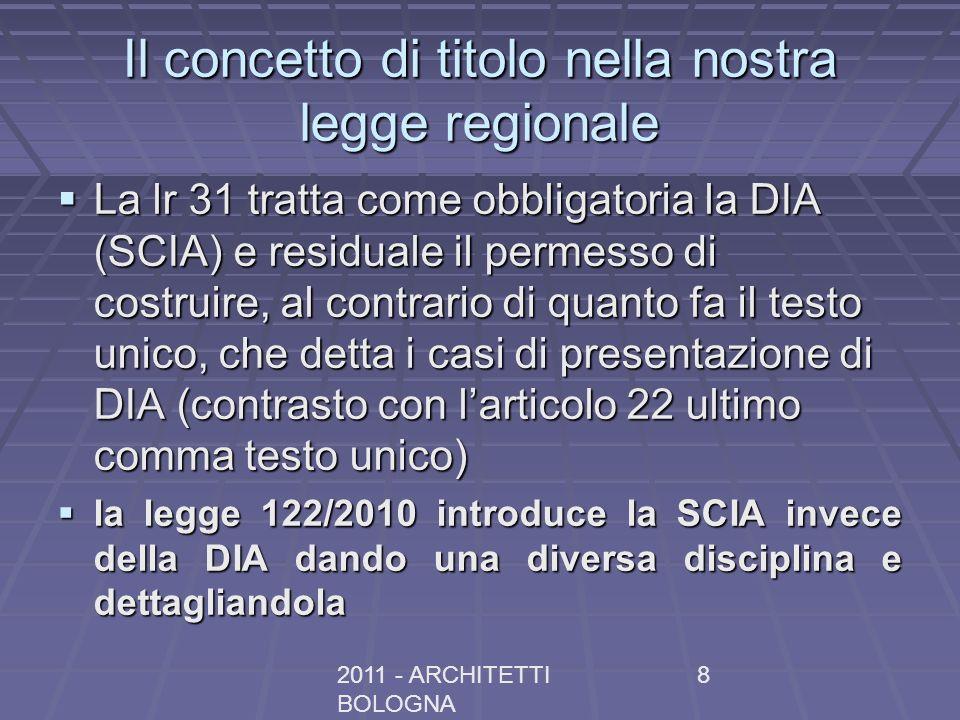 2011 - ARCHITETTI BOLOGNA 8 Il concetto di titolo nella nostra legge regionale La lr 31 tratta come obbligatoria la DIA (SCIA) e residuale il permesso