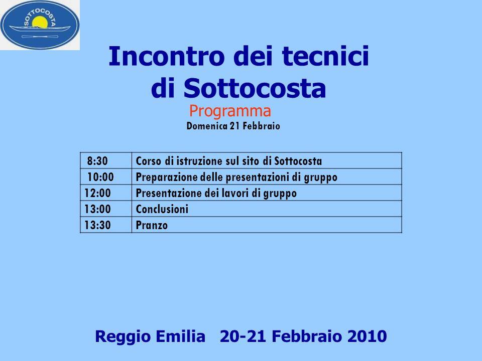 Incontro dei tecnici di Sottocosta Reggio Emilia 20-21 Febbraio 2010 Programma Domenica 21 Febbraio 8:30Corso di istruzione sul sito di Sottocosta 10:00Preparazione delle presentazioni di gruppo 12:00Presentazione dei lavori di gruppo 13:00Conclusioni 13:30Pranzo
