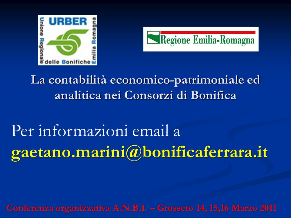 La contabilità economico-patrimoniale ed analitica nei Consorzi di Bonifica Conferenza organizzativa A.N.B.I. – Grosseto 14, 15,16 Marzo 2011 Per info