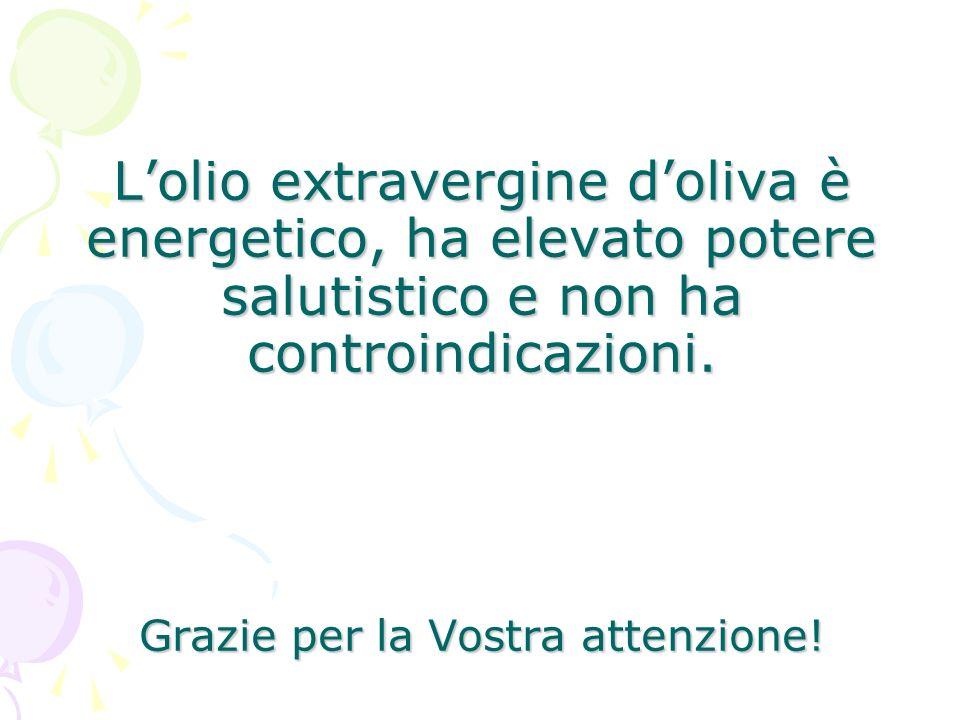 Lolio extravergine doliva è energetico, ha elevato potere salutistico e non ha controindicazioni. Grazie per la Vostra attenzione!