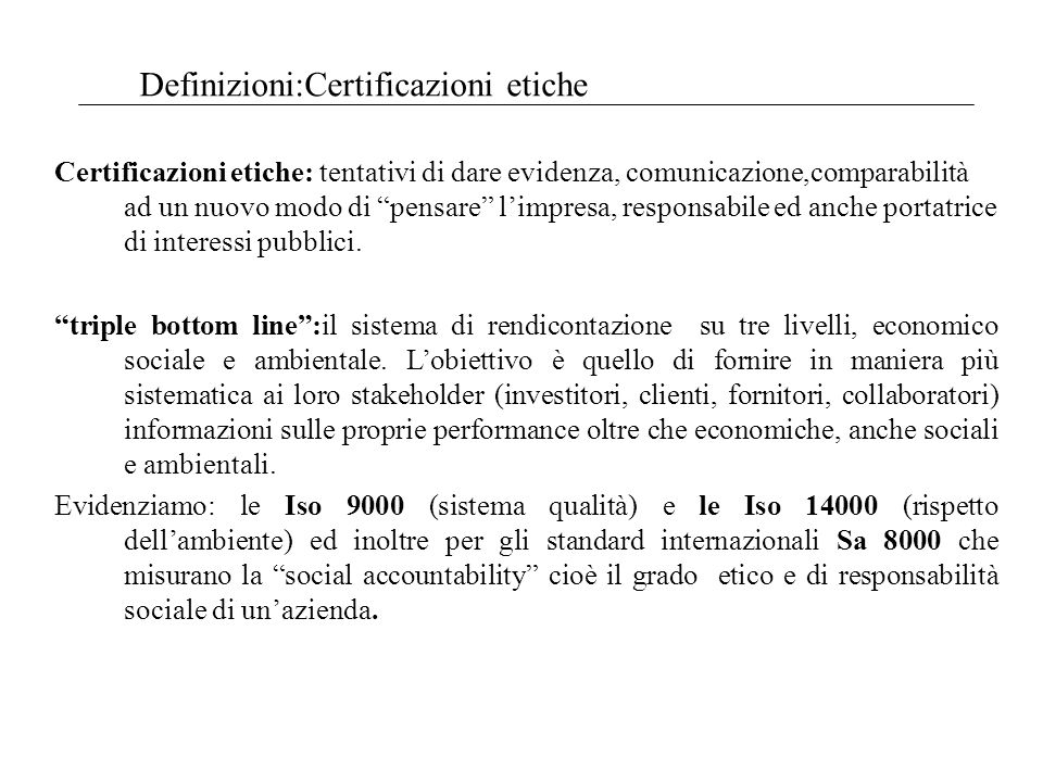 Definizioni:Certificazioni etiche Certificazioni etiche: tentativi di dare evidenza, comunicazione,comparabilità ad un nuovo modo di pensare limpresa, responsabile ed anche portatrice di interessi pubblici.
