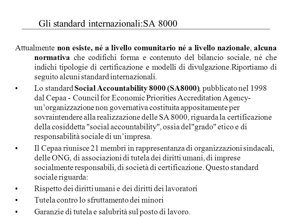 Gli standard internazionali:SA 8000 Attualmente non esiste, né a livello comunitario né a livello nazionale, alcuna normativa che codifichi forma e contenuto del bilancio sociale, né che indichi tipologie di certificazione e modelli di divulgazione.Riportiamo di seguito alcuni standard internazionali.