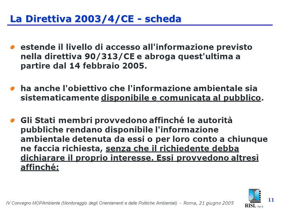 IV Convegno MOPAmbiente (Monitoraggio degli Orientamenti e delle Politiche Ambientali) - Roma, 21 giugno 2005 11 La Direttiva 2003/4/CE - scheda estende il livello di accesso all informazione previsto nella direttiva 90/313/CE e abroga quest ultima a partire dal 14 febbraio 2005.