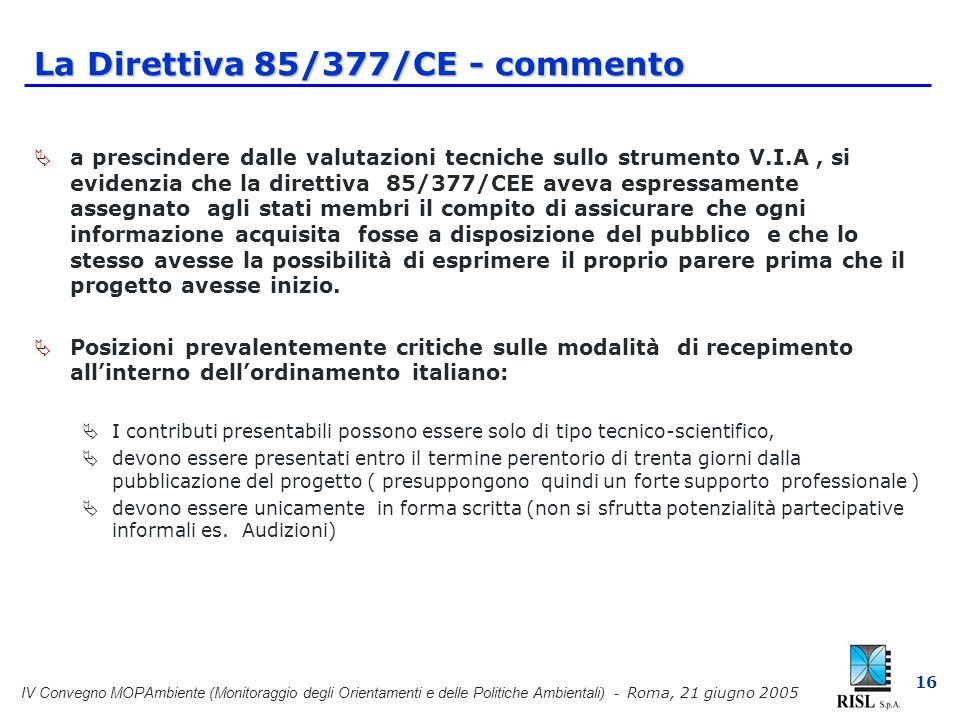 IV Convegno MOPAmbiente (Monitoraggio degli Orientamenti e delle Politiche Ambientali) - Roma, 21 giugno 2005 16 La Direttiva 85/377/CE - commento a prescindere dalle valutazioni tecniche sullo strumento V.I.A, si evidenzia che la direttiva 85/377/CEE aveva espressamente assegnato agli stati membri il compito di assicurare che ogni informazione acquisita fosse a disposizione del pubblico e che lo stesso avesse la possibilità di esprimere il proprio parere prima che il progetto avesse inizio.