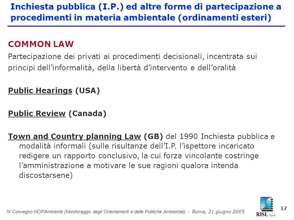 IV Convegno MOPAmbiente (Monitoraggio degli Orientamenti e delle Politiche Ambientali) - Roma, 21 giugno 2005 17 Inchiesta pubblica (I.P.) ed altre forme di partecipazione a procedimenti in materia ambientale (ordinamenti esteri) COMMON LAW Partecipazione dei privati ai procedimenti decisionali, incentrata sui principi dellinformalità, della libertà dintervento e delloralità Public Hearings (USA) Public Review (Canada) Town and Country planning Law (GB) del 1990 Inchiesta pubblica e modalità informali (sulle risultanze dellI.P.