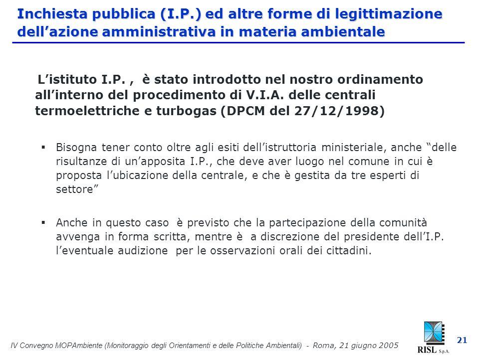 IV Convegno MOPAmbiente (Monitoraggio degli Orientamenti e delle Politiche Ambientali) - Roma, 21 giugno 2005 21 Inchiesta pubblica (I.P.) ed altre forme di legittimazione dellazione amministrativa in materia ambientale Listituto I.P., è stato introdotto nel nostro ordinamento allinterno del procedimento di V.I.A.
